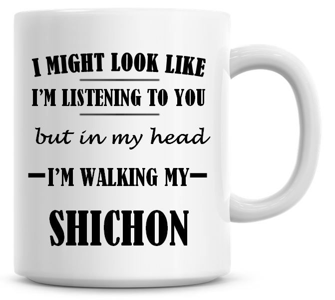 I Might Look Like I'm Listening To You But In My Head I'm Walking My Shicho