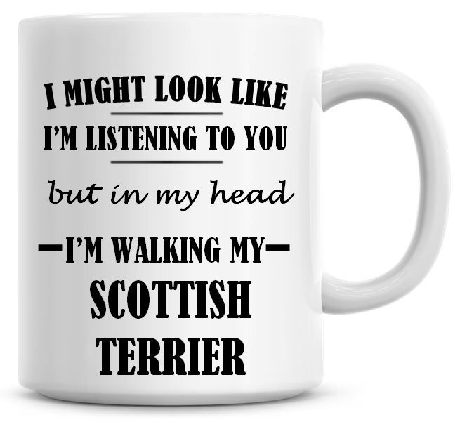 I Might Look Like I'm Listening To You But In My Head I'm Walking My Scotti