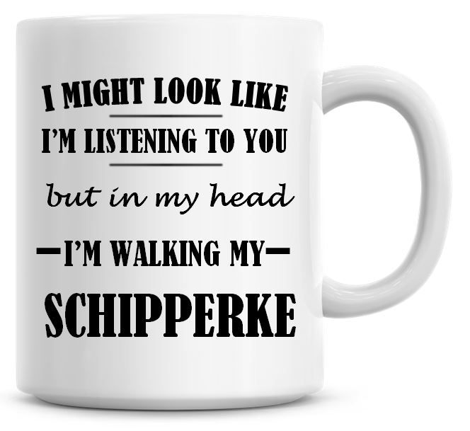 I Might Look Like I'm Listening To You But In My Head I'm Walking My Schipp