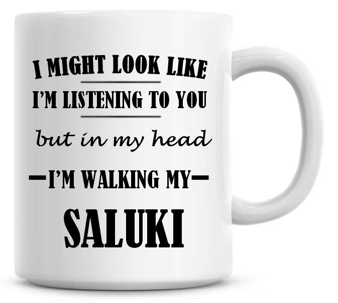 I Might Look Like I'm Listening To You But In My Head I'm Walking My Saluki