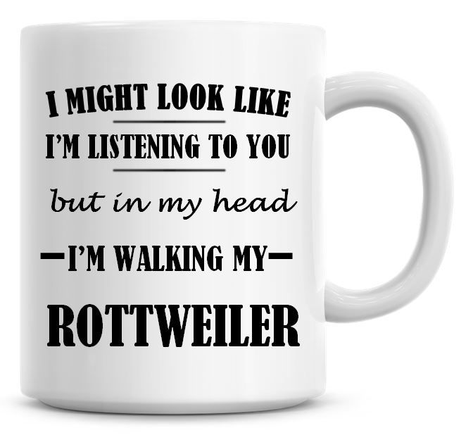 I Might Look Like I'm Listening To You But In My Head I'm Walking My Rottwe