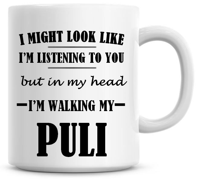 I Might Look Like I'm Listening To You But In My Head I'm Walking My Puli C