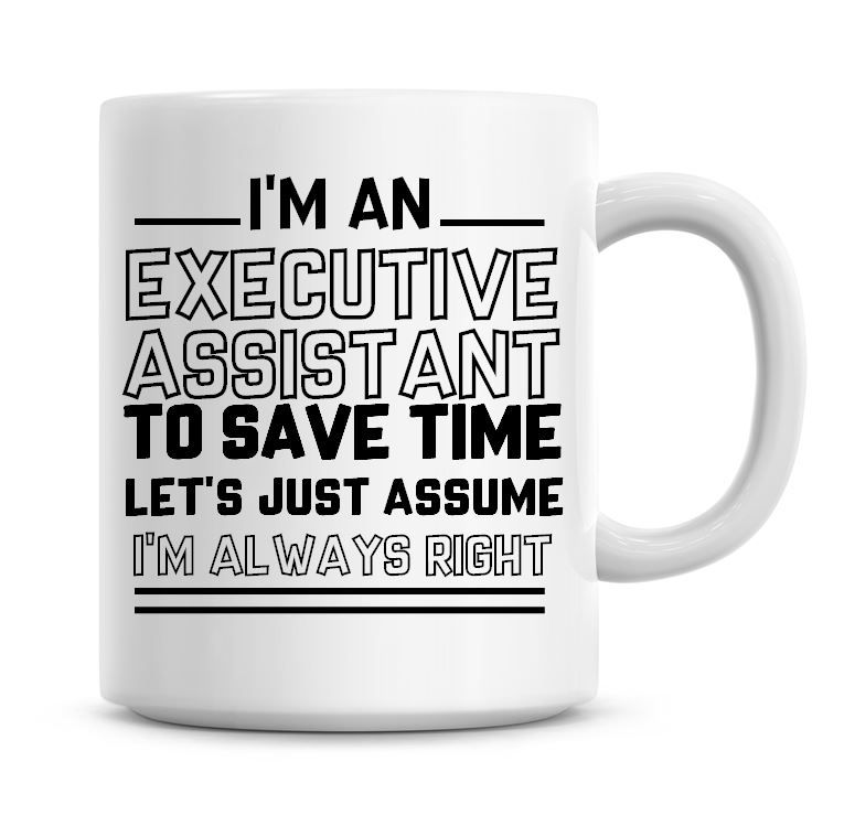 I'm An Executive Assistant To Save Time Lets Just Assume I'm Always Right C