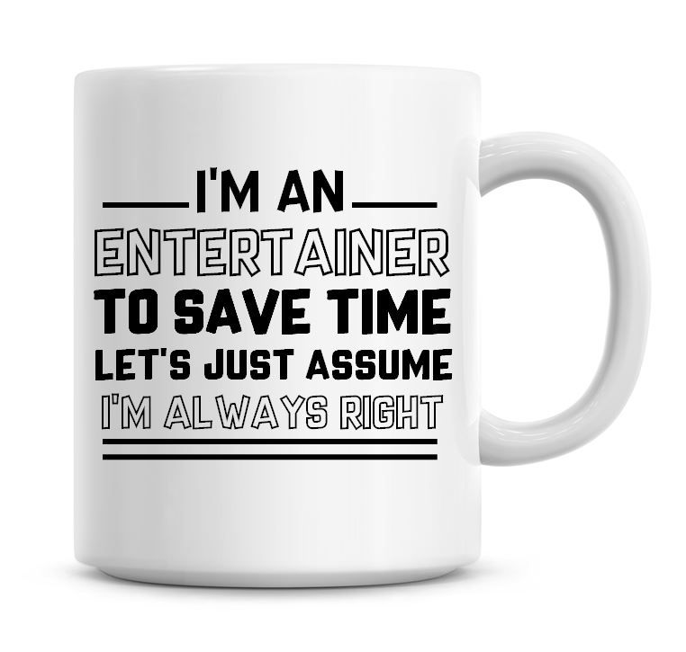 I'm An Entertainer To Save Time Lets Just Assume I'm Always Right Coffee Mu