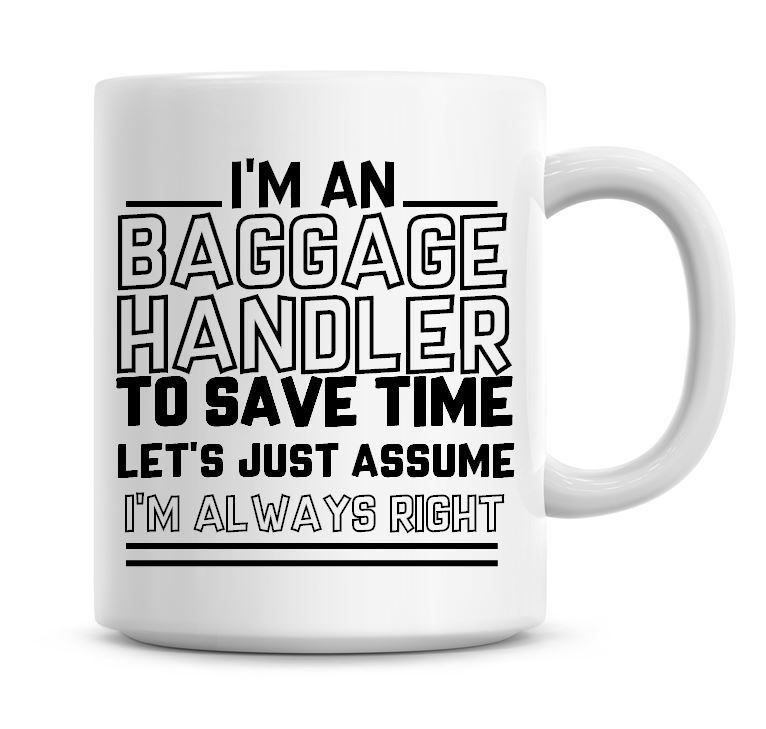 I'm An Baggage Handler To Save Time Lets Just Assume I'm Always Right Coffe
