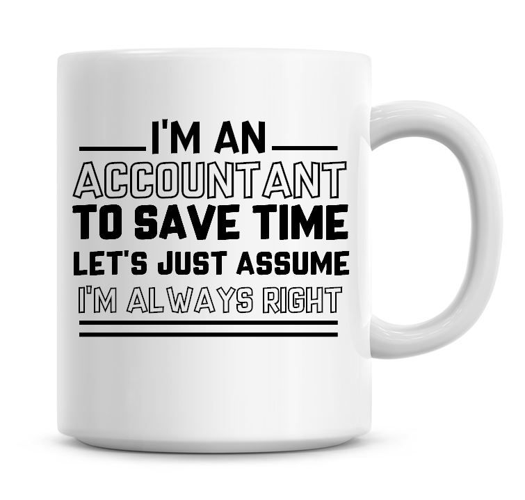 I'm An Accountant To Save Time Lets Just Assume I'm Always Right Coffee Mug