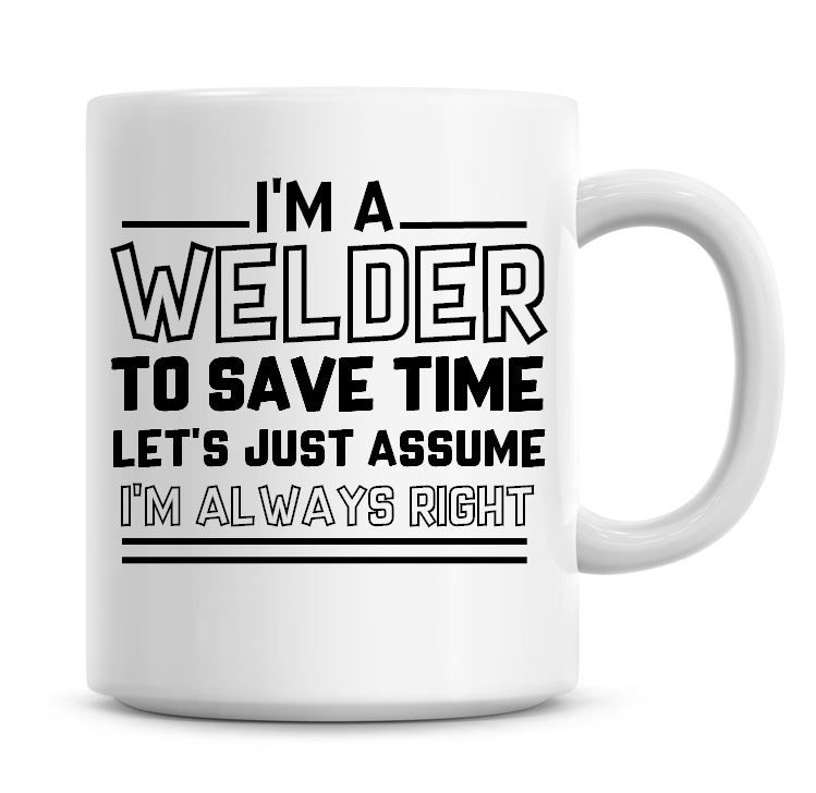 I'm A Welder To Save Time Lets Just Assume I'm Always Right Coffee Mug