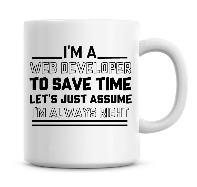 I'm A Web Developer To Save Time Lets Just Assume I'm Always Right Coffee M