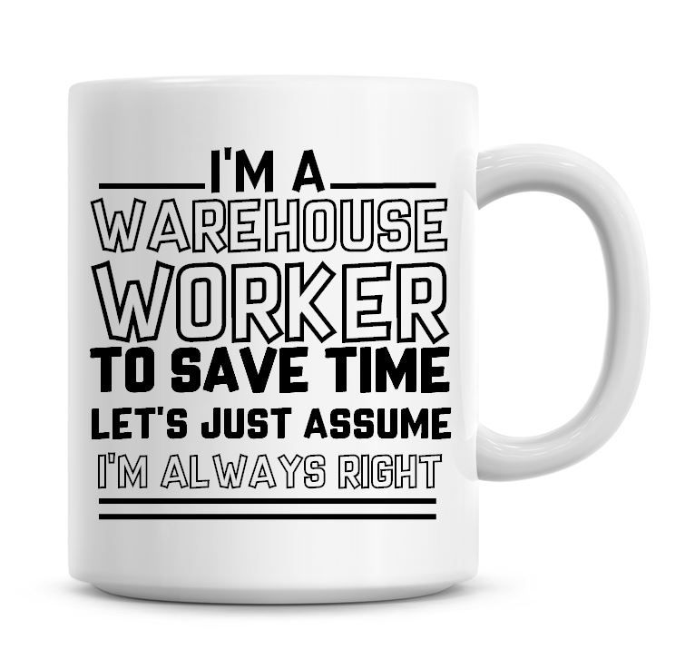 I'm A Warehouse Worker To Save Time Lets Just Assume I'm Always Right Coffe