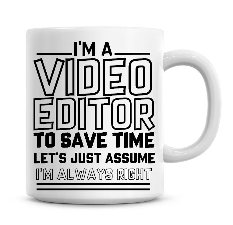 I'm A Video Editor To Save Time Lets Just Assume I'm Always Right Coffee Mu