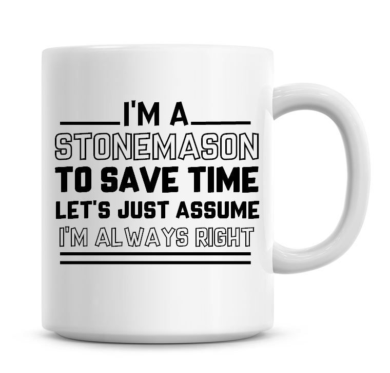 I'm A Stonemason To Save Time Lets Just Assume I'm Always Right Coffee Mug