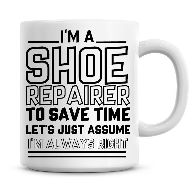 I'm A Shoe Repairer To Save Time Lets Just Assume I'm Always Right Coffee M