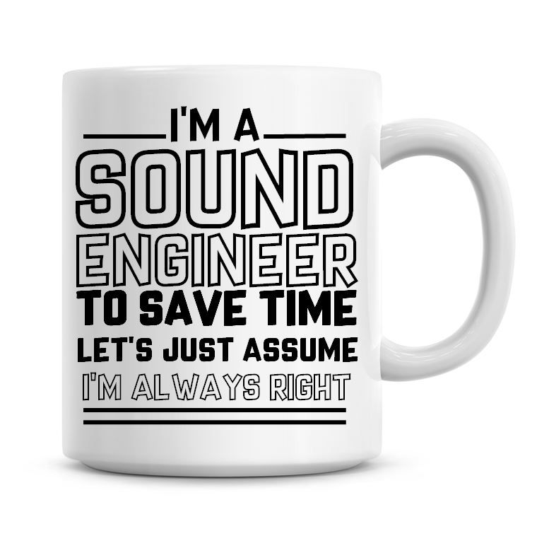 I'm A Sound Engineer To Save Time Lets Just Assume I'm Always Right Coffee