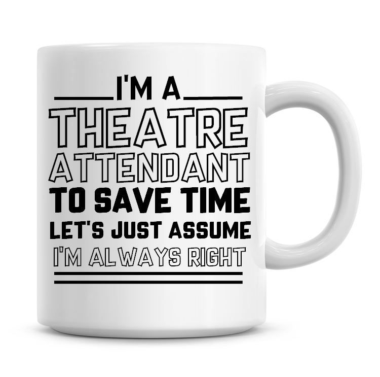 I'm A Theatre Attendant To Save Time Lets Just Assume I'm Always Right Coff