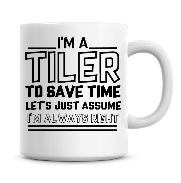 I'm A Tiler To Save Time Lets Just Assume I'm Always Right Coffee Mug