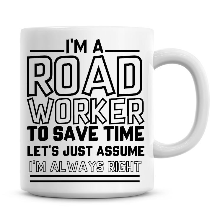I'm A Road Worker To Save Time Lets Just Assume I'm Always Right Coffee Mug