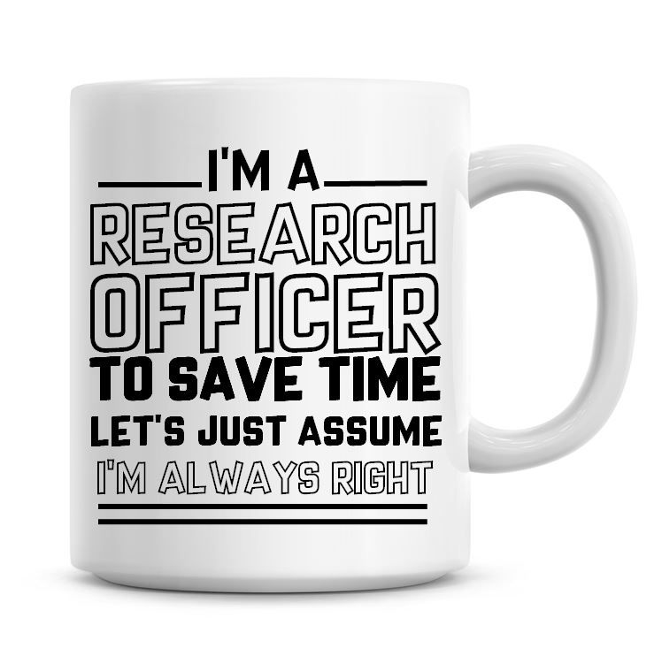 I'm A Research Officer To Save Time Lets Just Assume I'm Always Right Coffe