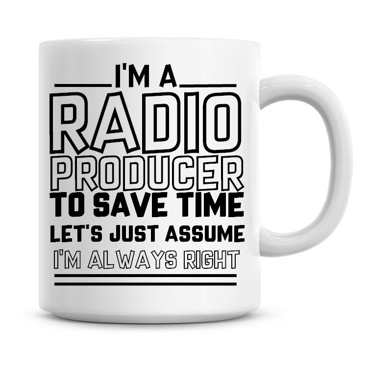 I'm A Radio Producer To Save Time Lets Just Assume I'm Always Right Coffee