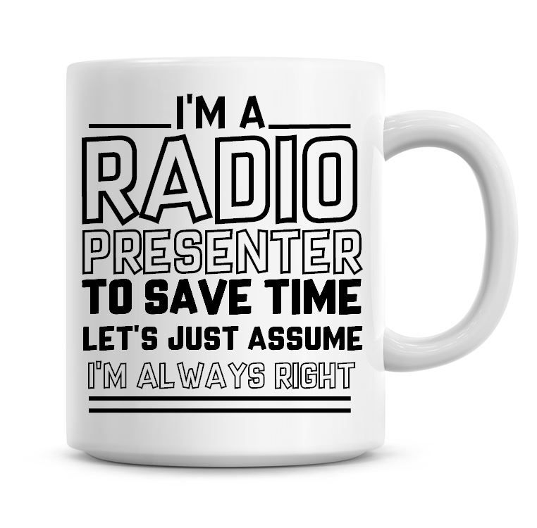 I'm A Radio Presenter To Save Time Lets Just Assume I'm Always Right Coffee