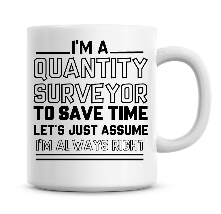 I'm A Quantity Surveyor To Save Time Lets Just Assume I'm Always Right Coff
