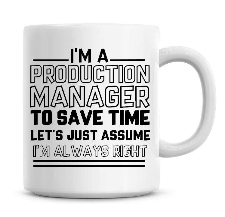 I'm A Production Manager To Save Time Lets Just Assume I'm Always Right Cof