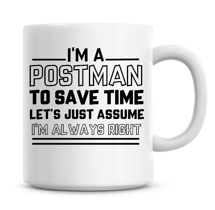 I'm A Postman To Save Time Lets Just Assume I'm Always Right Coffee Mug