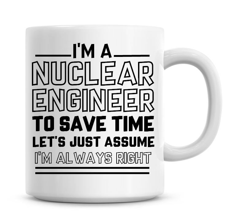 I'm A Nuclear Engineer To Save Time Lets Just Assume I'm Always Right Coffe