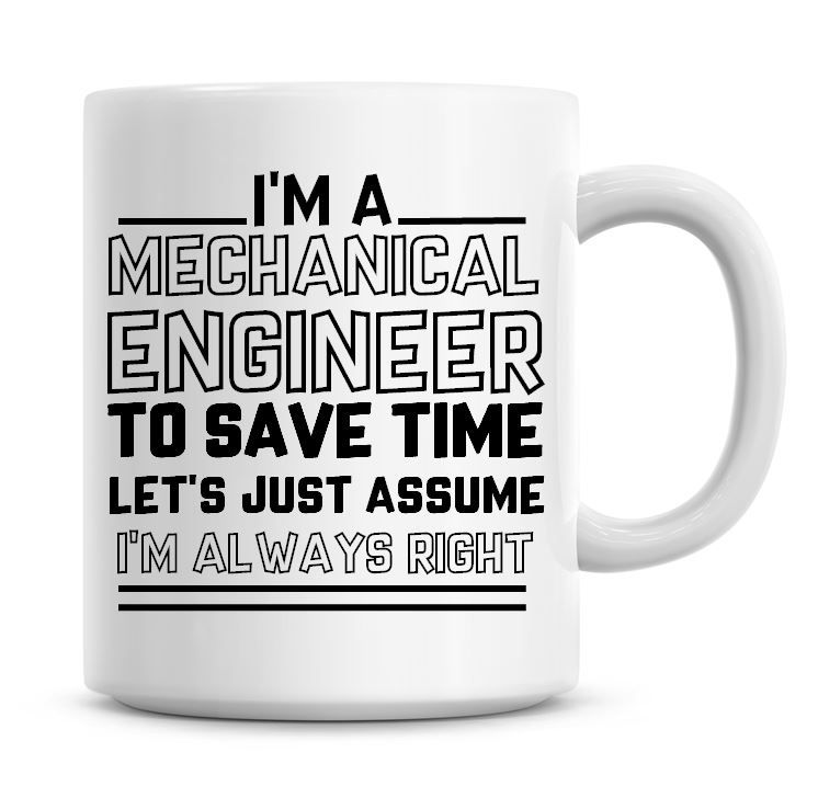 I'm A Mechanical Engineer To Save Time Lets Just Assume I'm Always Right Co