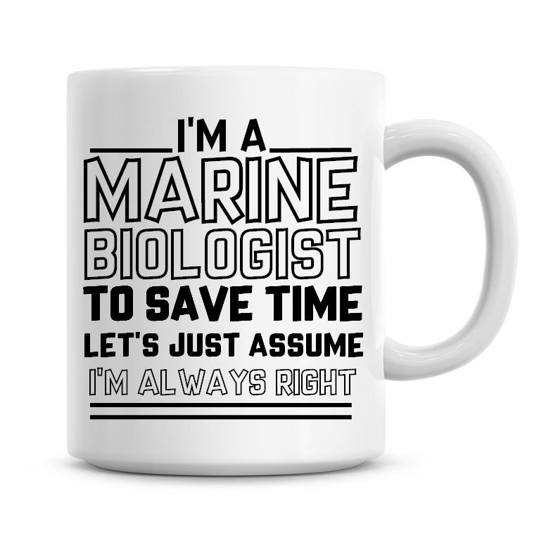 I'm A Marine Biologist To Save Time Lets Just Assume I'm Always Right Coffe