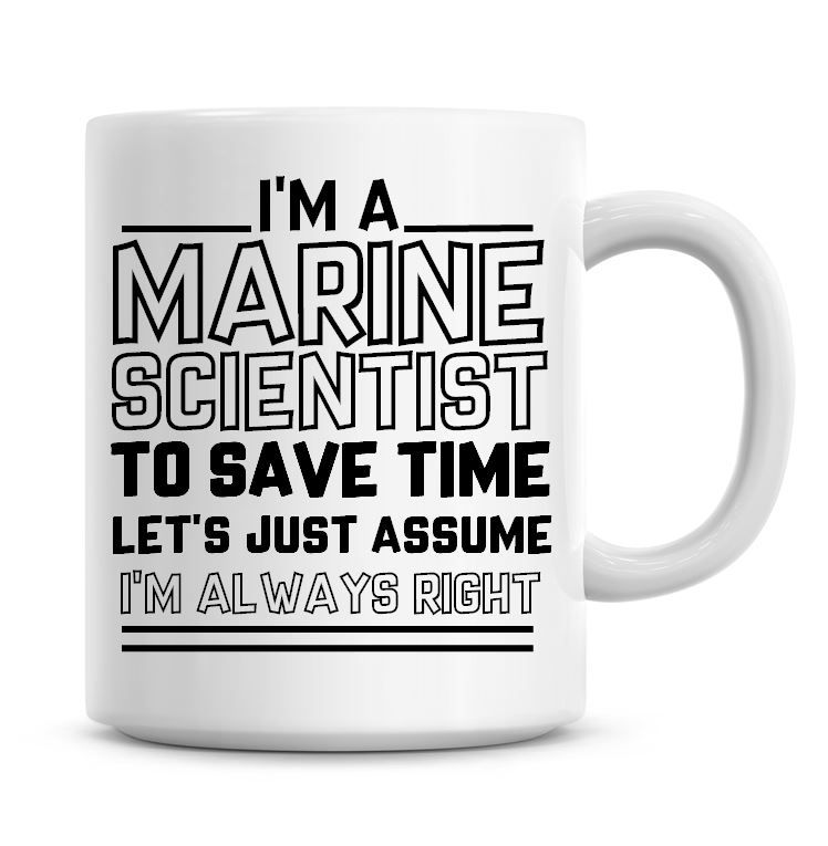 I'm A Marine Scientist To Save Time Lets Just Assume I'm Always Right Coffe