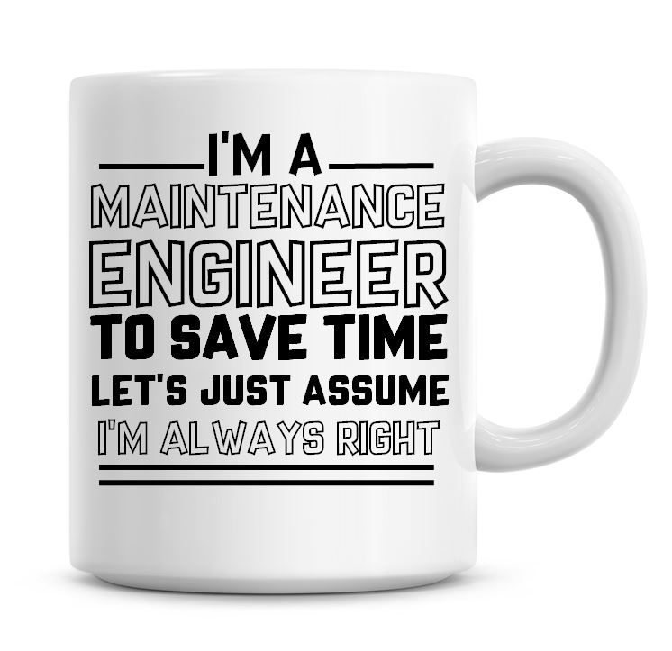 I'm A Maintenance Engineer To Save Time Lets Just Assume I'm Always Right C