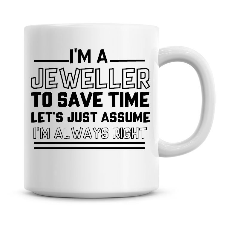 I'm A Jeweller To Save Time Lets Just Assume I'm Always Right Coffee Mug