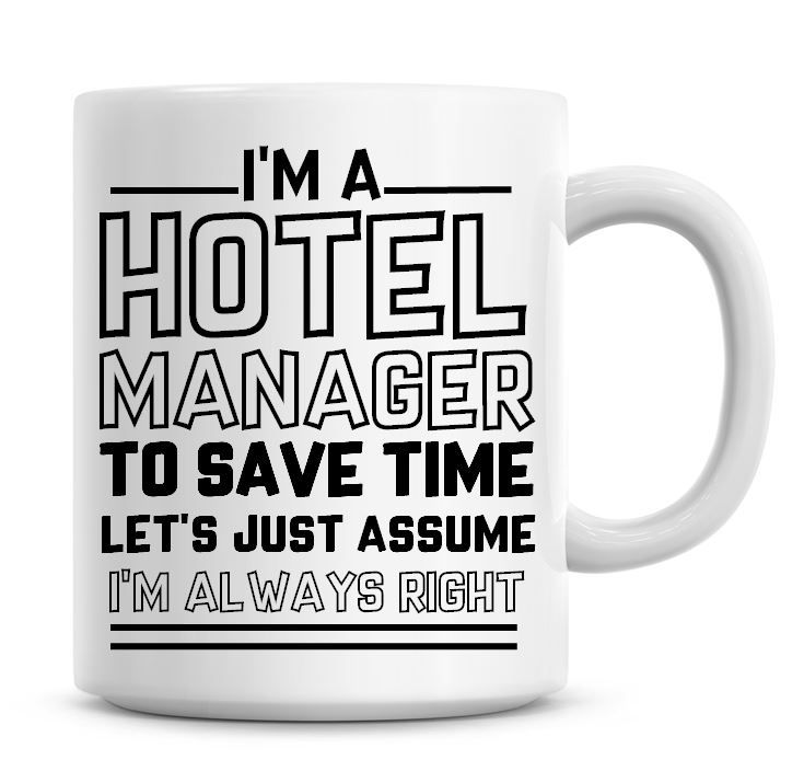 I'm A Hotel Manager To Save Time Lets Just Assume I'm Always Right Coffee M