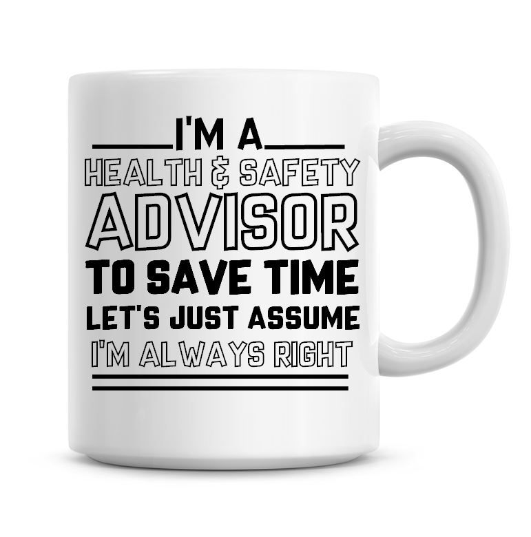 I'm A Health & Safety Advisor To Save Time Lets Just Assume I'm Always Righ