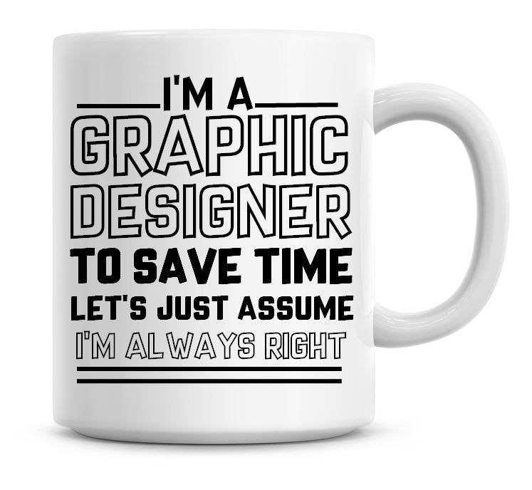 I'm A Graphic Designer To Save Time Lets Just Assume I'm Always Right Coffe