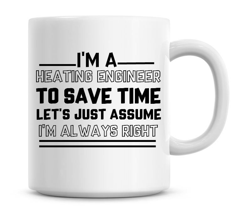 I'm A Heating Engineer To Save Time Lets Just Assume I'm Always Right Coffe