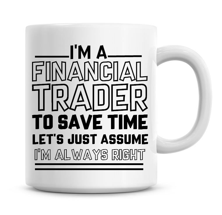 I'm A Financial Trader To Save Time Lets Just Assume I'm Always Right Coffe