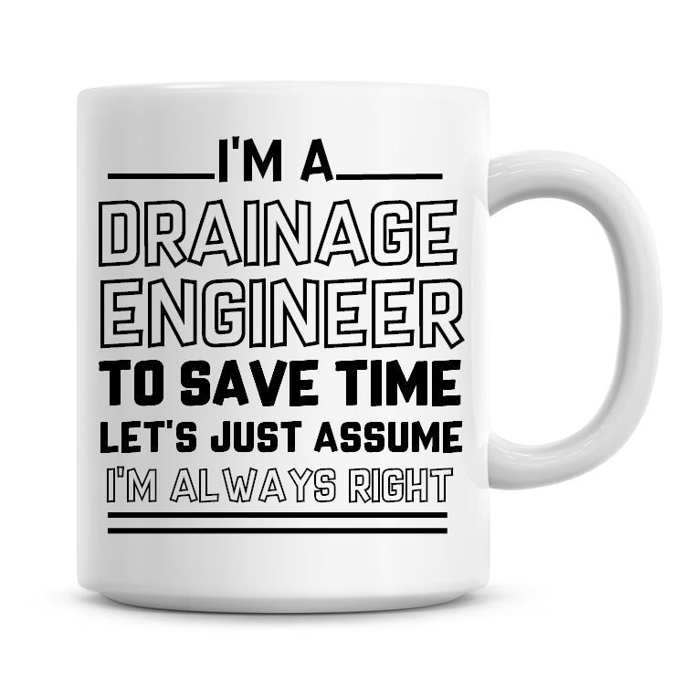I'm A Drainage Engineer To Save Time Lets Just Assume I'm Always Right Coff