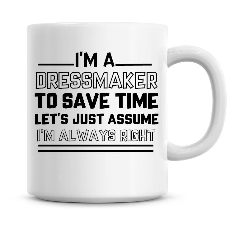 I'm A Dress Maker To Save Time Lets Just Assume I'm Always Right Coffee Mug