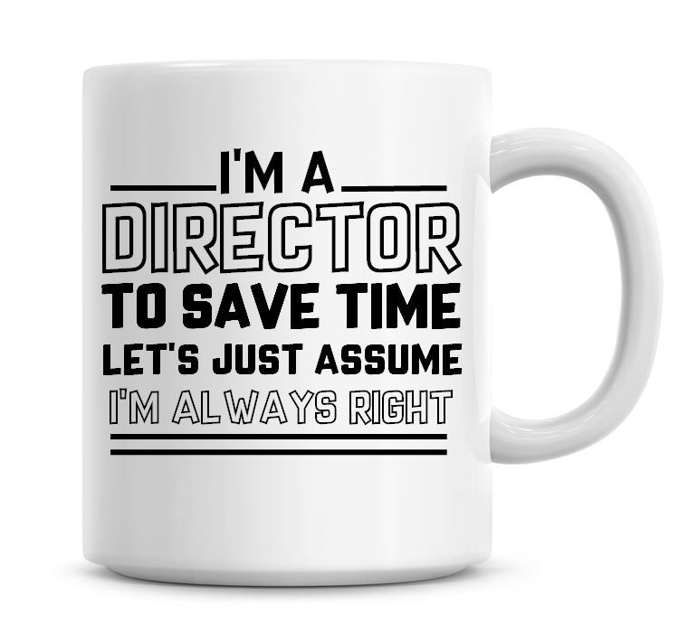 I'm A Director To Save Time Lets Just Assume I'm Always Right Coffee Mug
