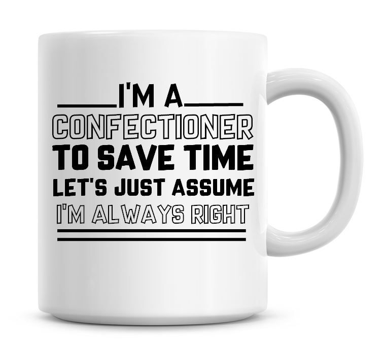 I'm A Confectioner To Save Time Lets Just Assume I'm Always Right Coffee Mu