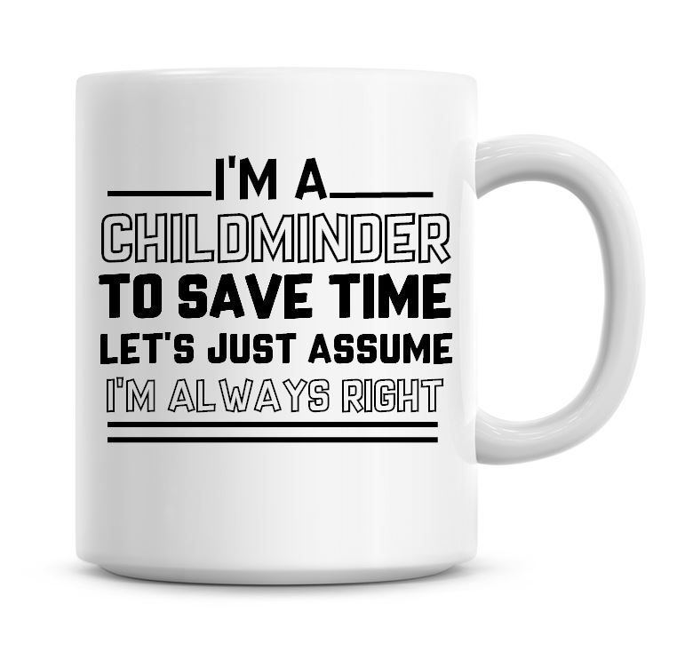 I'm A Childminder To Save Time Lets Just Assume I'm Always Right Coffee Mug
