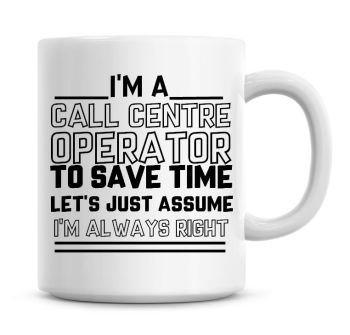 I'm A Call Centre Operator To Save Time Lets Just Assume I'm Always Right Coffee Mug