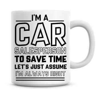 I'm A Car Salesperson To Save Time Lets Just Assume I'm Always Right Coffee Mug