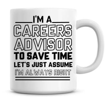 I'm A Careers Advisor To Save Time Lets Just Assume I'm Always Right Coffee Mug
