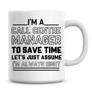 I'm A Call Centre Manager To Save Time Lets Just Assume I'm Always Right Coffee Mug
