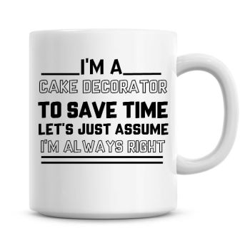 I'm A Cake Decorator To Save Time Lets Just Assume I'm Always Right Coffee Mug