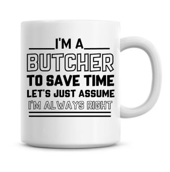 I'm A Butcher To Save Time Lets Just Assume I'm Always Right Coffee Mug