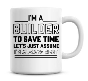 I'm A Builder To Save Time Lets Just Assume I'm Always Right Coffee Mug