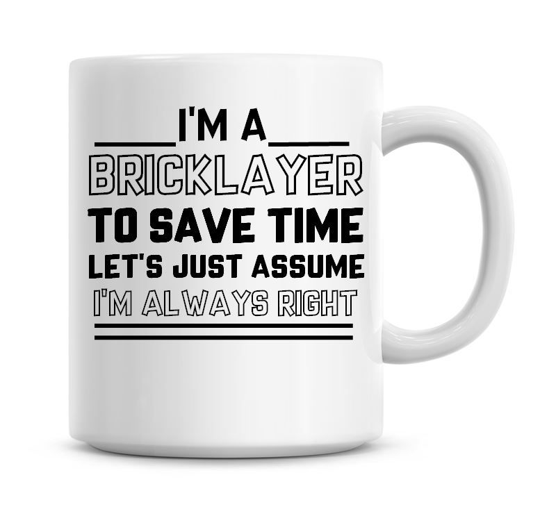I'm A Bricklayer To Save Time Lets Just Assume I'm Always Right Coffee Mug